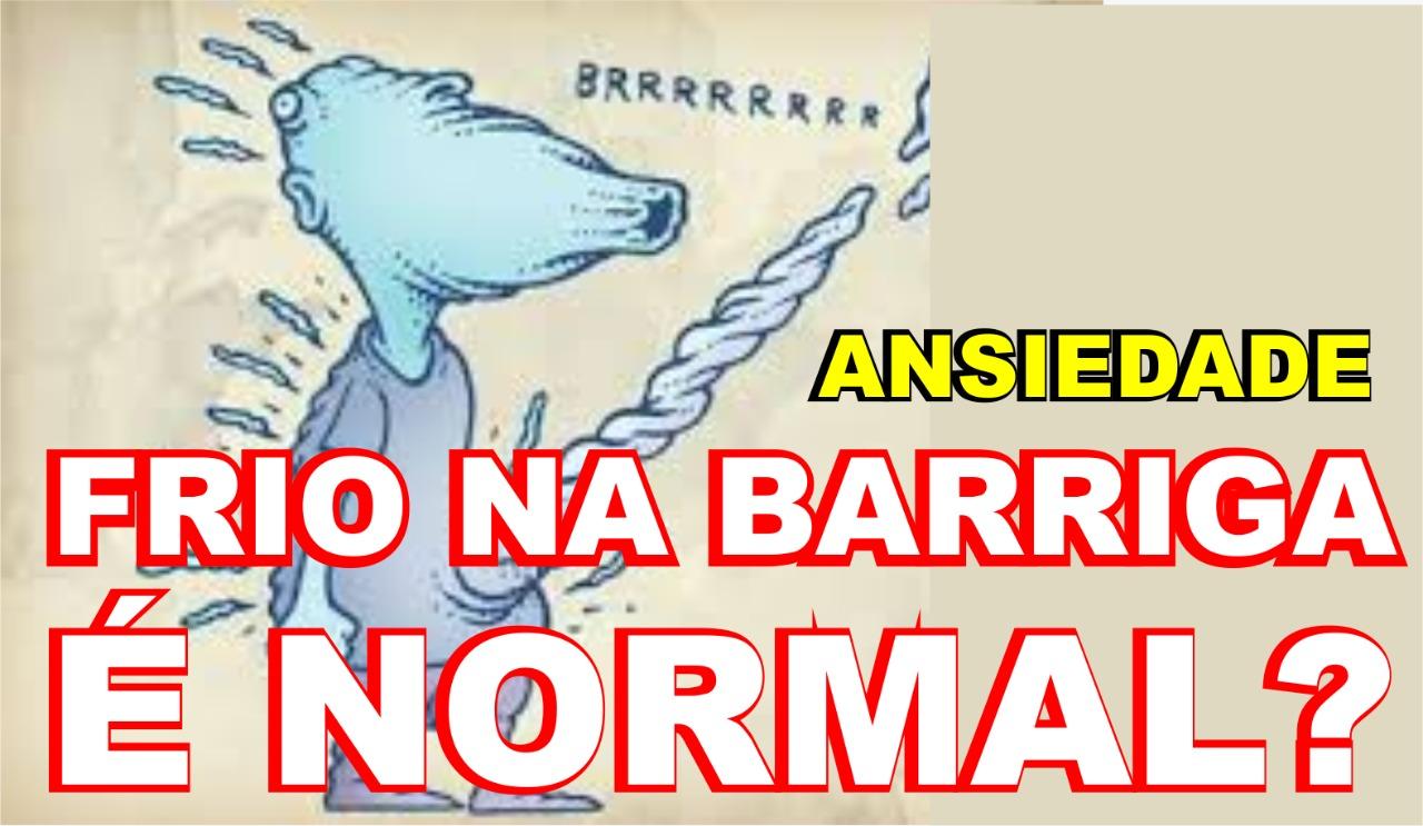 Ansiedade - FRIO NA BARRIGA É NORMAL